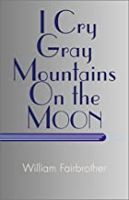 I Cry Gray Mountains On the Moon by William…