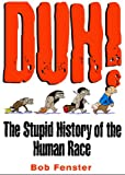 Fenster, Bob: Duh!: The Stupid History of the Human Race