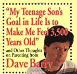 Barry, Dave: My Teenage Son's Goal In Life Is To Make Me Feel 3,500 Years Old and Other Thoughts On Parenting From Dave Barry