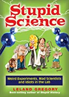 Stupid Science: Weird Experiments, Mad…