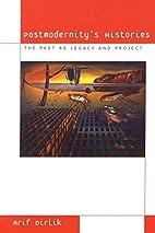Postmodernity's Histories by Arif Dirlik