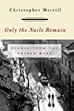 Merrill, Christopher: Only the Nails Remain: Scenes from the Balkan Wars