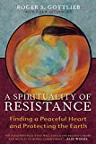 Gottlieb, Roger S.: A Spirituality of Resistance: Finding a Peaceful Heart and Protecting the Earth