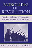 Perry, Elizabeth J.: Patrolling the Revolution: Worker Militias, Citizenship, and the Modern Chinese State (State & Society East Asia)
