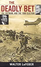The Deadly Bet: LBJ, Vietnam, and the 1968…