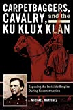 Michael J. Martinez: Carpetbaggers, Cavalry, and the Ku Klux Klan: Exposing the Invisible Empire During Reconstruction (The American Crisis Series: Books on the Civil War Era)