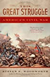 Woodworth, Steven E.: This Great Struggle: America's Civil War