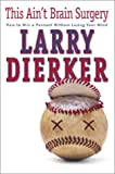 Dierker, Larry: This Ain't Brain Surgery: How to Win the Pennant Without Losing Your Mind