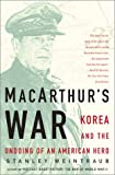Weintraub, Stanley: Macarthurs War: Korea and the Undoing of an American Hero