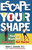 Jackowski, Edward J.: Escape Your Shape: How to Work Out Smarter, Not Harder