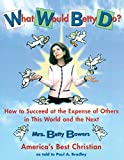 Bradley, Paul A.: What Would Betty Do?: How to Succeed at the Expense of Others in This World and the Next