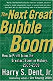 Dent, Harry S.: The Next Great Bubble Boom: How To Profit From The Greatest Boom in History 2005-2009