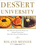 Burgoyne, John: Dessert University: More Than 300 Spectacular Recipes and Essential Lessons from White House Pastry Chef Roland Mesnier