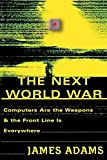 Adams, James: The Next World War: Computers Are the Weapons & the Front Line Is Everywhere