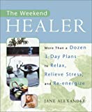 Alexander, Jane: The Weekend Healer : More Than a Dozen 3-Day Plans to Relax, Relieve Stress, and Re-Energize