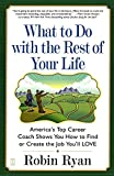 Ryan, Robin: What to Do With the Rest of Your Life: America&#39;s Top Career Coach Shows You How to Find or Create the Job You&#39;ll Love