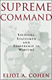 Eliot Cohen: Supreme Command: Soldiers, Statesmen, and Leadership in Wartime