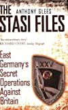 Glees, Anthony: Stasi Files: East Germany's Secret Operation Against Britian