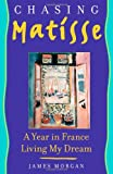 Morgan, James: Chasing Matisse: A Year In France Living My Dream
