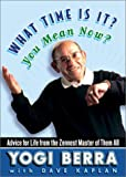 Berra, Yogi: What Time Is It? You Mean Now? : Advice for Life from the Zennest Master of Them All