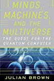 Brown, Julian: Minds, Machines, and the Multiuniverse: The Quest for the Quantum Computer