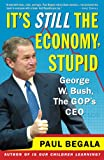 Begala, Paul: It's Still the Economy, Stupid: George W. Bush, the Gop's Ceo
