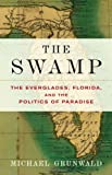Michael Grunwald: The Swamp: The Everglades, Florida, and the Politics of Paradise