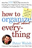 Walsh, Peter: How To Organize just About Everything: More Than 500 Step-by-Step Instructions For Everything From Organizing Your Closets to Planning a Wedding to Creating a Flawless Filing System