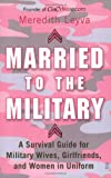 Leyva, Meredith: Married to the Military: A Survival Guide for Military Wives, Girlfriends, and Women in Uniform