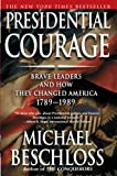 Beschloss, Michael R.: Presidential Courage: Brave Leaders and How They Changed America 1789-1989