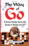 Anderson, Troy: The Way of Go : 8 Ancient Strategy Secrets for Success in Business and Life