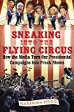 Pelosi, Alexandra: Sneaking Into The Flying Circus: How The Media Turn Our Presidential Campaigns Into Freak Shows