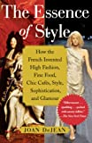 Dejean, Joan: The Essence of Style: How the French Invented High Fashion, Fine Food, Chic Cafes, Style, Sophistication, And Glamour