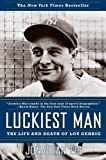 Eig, Jonathan: Luckiest Man: The Life And Death of Lou Gehrig