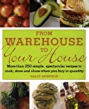 Sampson, Sally: From Warehouse to Your House: More Than 250 Simple, Spectacular Recipes to Cook, Store, and Share When You Buy in Quantity