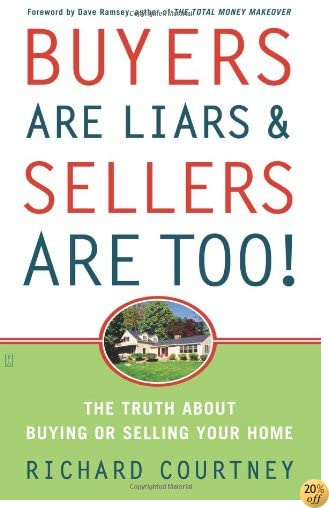 Buyers Are Liars & Sellers Are Too!: The Truth About Buying or Selling Your Home