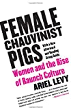 Levy, Ariel: Female Chauvinist Pigs: Women And the Rise of Raunch Culture