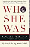 Freedman, Samuel G.: Who She Was: My Search for My Mother's Life