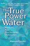 Emoto, Masaru: The True Power of Water: Healing And Discovering Ourselves