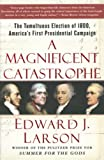 Larson, Edward J.: A Magnificent Catastrophe: The Tumultuous Election of 1800, America's First Presidential Campaign
