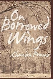 On Borrowed Wings: A Novel by Chandra Prasad