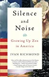 Richmond, Ivan: Silence and Noise: Growing Up Zen in America