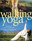 Sarley, Ila: Walking Yoga: Incorporate Yoga Principles into Dynamic Walking Routines for Physical Health, Mental Peace, and Spiritual Enrichment