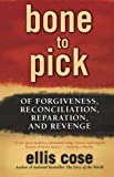 Cose, Ellis: Bone To Pick: Of Forgiveness, Reconciliation, Reparation, And Revenge