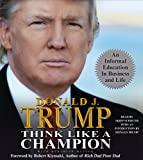 Trump, Donald J.: Think Like a Champion: An Informal Education in Business and Life