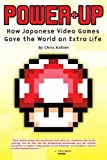 Kohler, Chris: Power-Up: How Japanese Video Games Gave The World An Extra Life