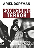 Dorfman, Ariel: Exorcising Terror: The Incredible Unending Trial of General Augusto Pinochet