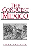 Serge Gruzinski: The Conquest of Mexico: The Incorporation of Indian Societies into the Western World, 16Th-18th Centuries