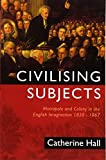 Hall, Catherine: Civilising Subjects: Metropole and Colony in the English Imagination 1830 - 1867