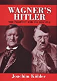 Kohler, Joachim: Wagner's Hitler : The Prophet and His Disciple
